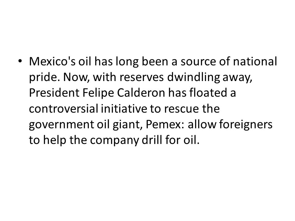 Mexico's oil has long been a source of national pride. Now, with reserves dwindling away, President Felipe Calderon has floated a controversial initia
