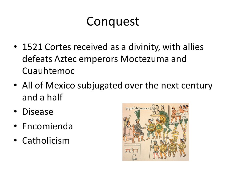 Conquest 1521 Cortes received as a divinity, with allies defeats Aztec emperors Moctezuma and Cuauhtemoc All of Mexico subjugated over the next century and a half Disease Encomienda Catholicism