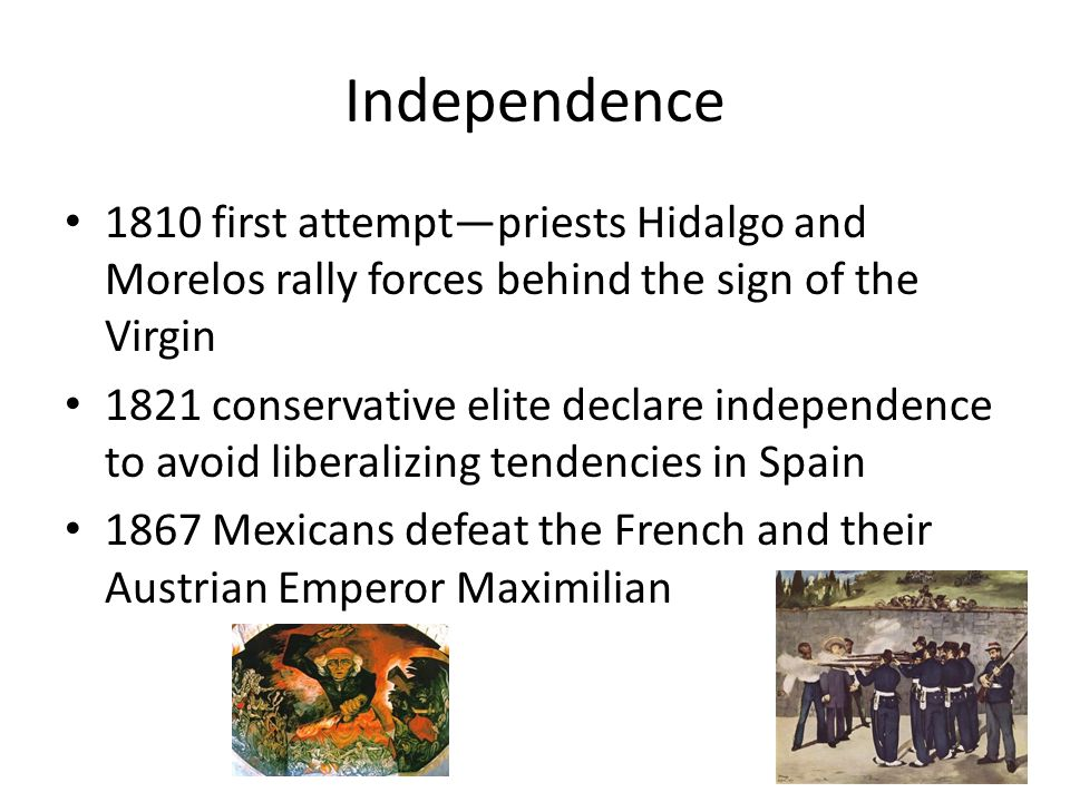 Independence 1810 first attempt—priests Hidalgo and Morelos rally forces behind the sign of the Virgin 1821 conservative elite declare independence to avoid liberalizing tendencies in Spain 1867 Mexicans defeat the French and their Austrian Emperor Maximilian