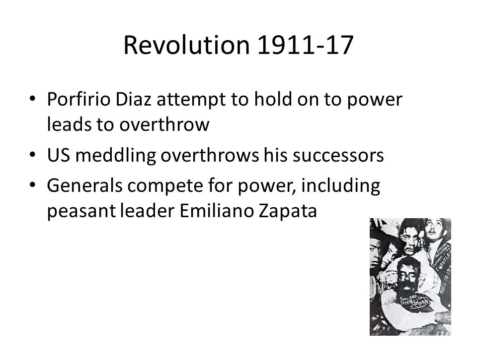 Revolution 1911-17 Porfirio Diaz attempt to hold on to power leads to overthrow US meddling overthrows his successors Generals compete for power, including peasant leader Emiliano Zapata