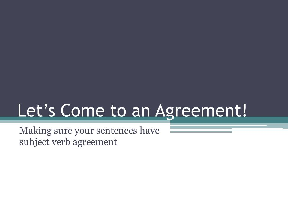 Let's Come to an Agreement! Making sure your sentences have subject verb agreement