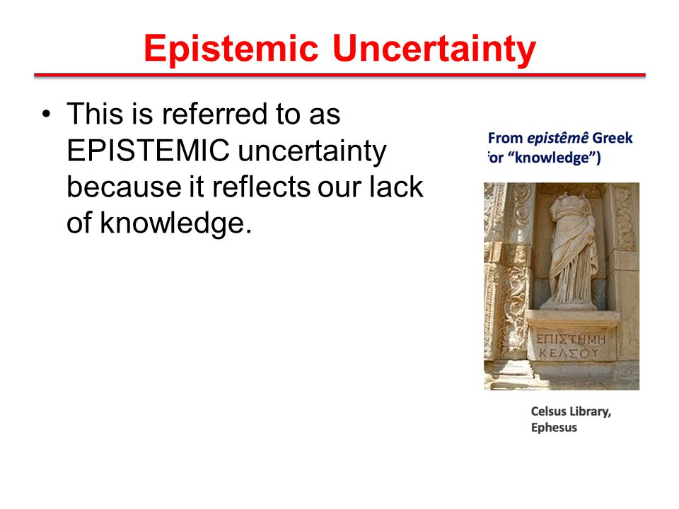 Epistemic Uncertainty This is referred to as EPISTEMIC uncertainty because it reflects our lack of knowledge.