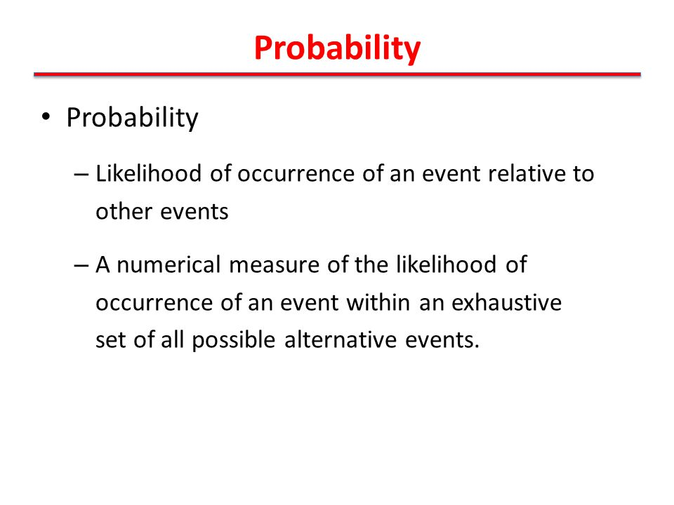 Probability – Likelihood of occurrence of an event relative to other events – A numerical measure of the likelihood of occurrence of an event within an exhaustive set of all possible alternative events.