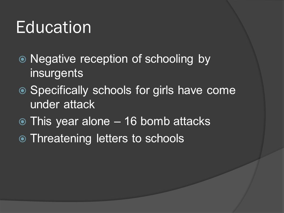 Education  Negative reception of schooling by insurgents  Specifically schools for girls have come under attack  This year alone – 16 bomb attacks  Threatening letters to schools