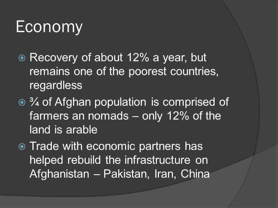 Economy  Recovery of about 12% a year, but remains one of the poorest countries, regardless  ¾ of Afghan population is comprised of farmers an nomads – only 12% of the land is arable  Trade with economic partners has helped rebuild the infrastructure on Afghanistan – Pakistan, Iran, China