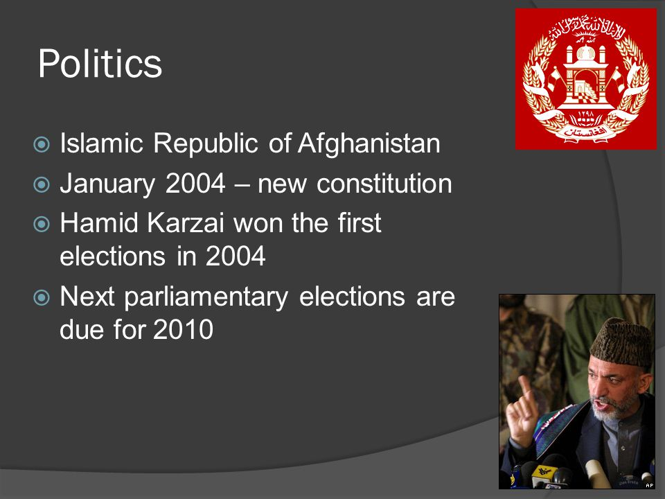 Politics  Islamic Republic of Afghanistan  January 2004 – new constitution  Hamid Karzai won the first elections in 2004  Next parliamentary elections are due for 2010