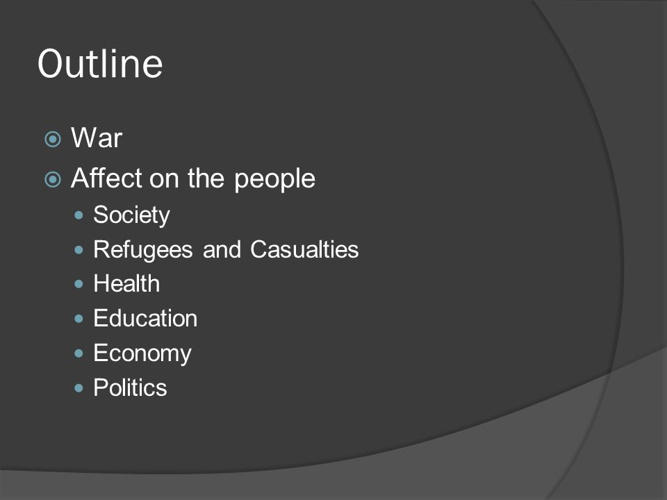 Outline  War  Affect on the people Society Refugees and Casualties Health Education Economy Politics
