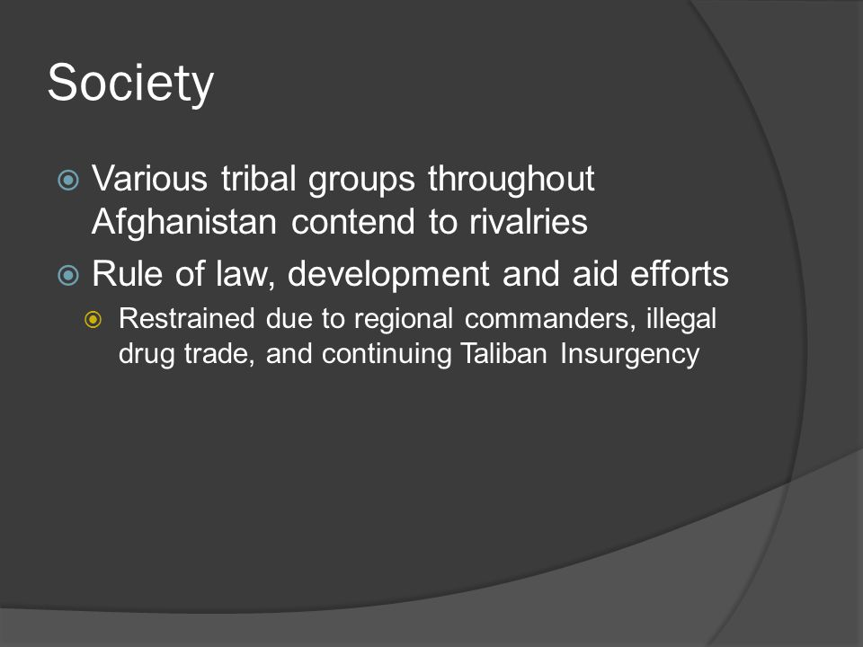Society  Various tribal groups throughout Afghanistan contend to rivalries  Rule of law, development and aid efforts  Restrained due to regional commanders, illegal drug trade, and continuing Taliban Insurgency