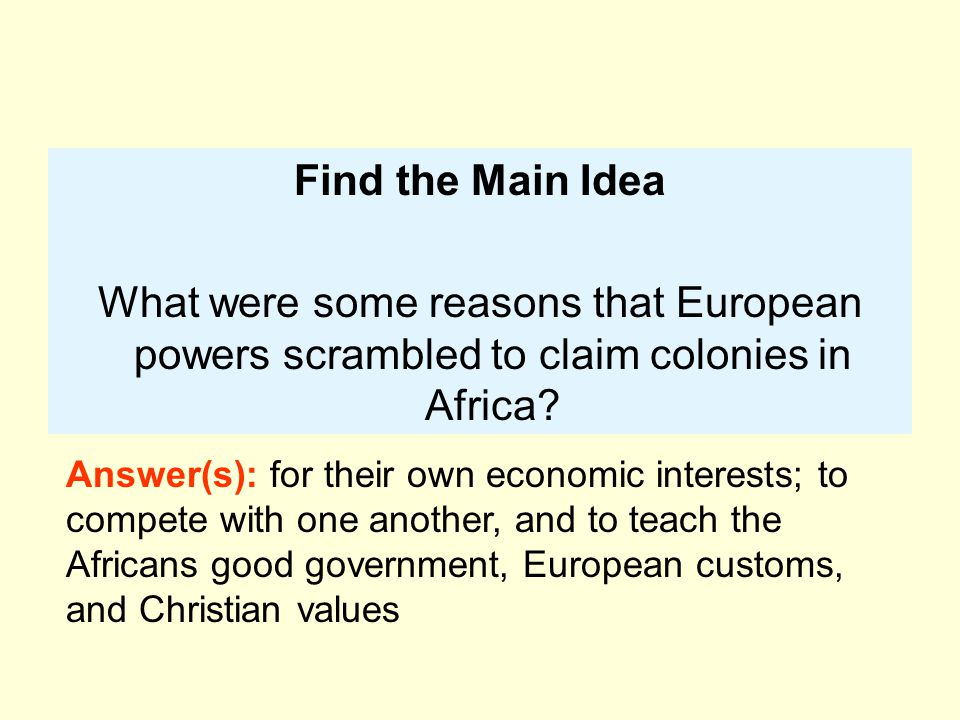 Find the Main Idea What were some reasons that European powers scrambled to claim colonies in Africa? Answer(s): for their own economic interests; to