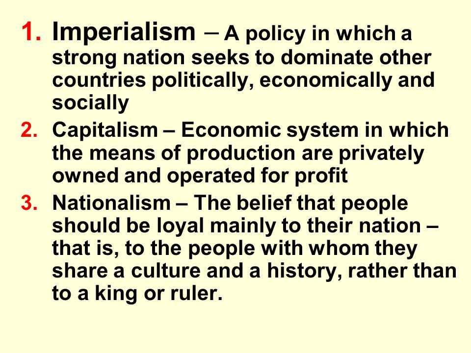 1.Imperialism – A policy in which a strong nation seeks to dominate other countries politically, economically and socially 2.Capitalism – Economic sys