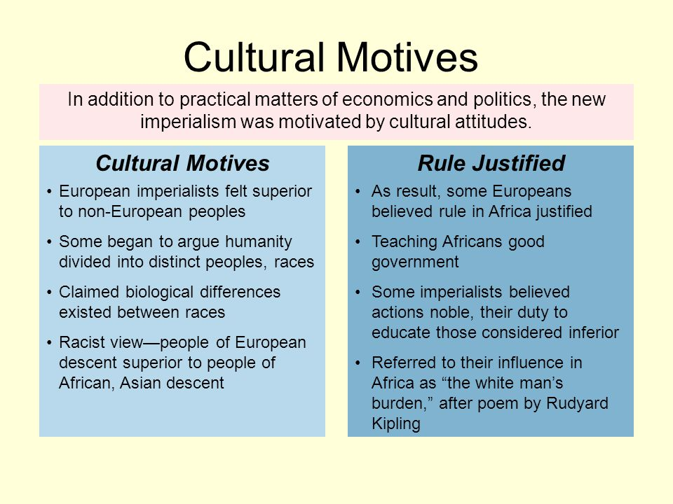 In addition to practical matters of economics and politics, the new imperialism was motivated by cultural attitudes. European imperialists felt superi