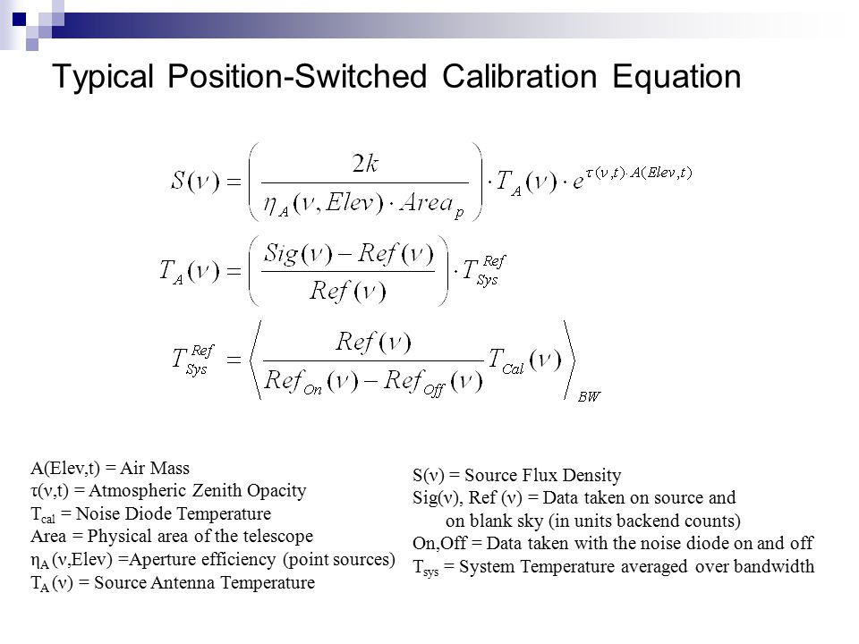 Typical Position-Switched Calibration Equation A(Elev,t) = Air Mass τ(ν,t) = Atmospheric Zenith Opacity T cal = Noise Diode Temperature Area = Physical area of the telescope η A (ν,Elev) =Aperture efficiency (point sources) T A (ν) = Source Antenna Temperature S(ν) = Source Flux Density Sig(ν), Ref (ν) = Data taken on source and on blank sky (in units backend counts) On,Off = Data taken with the noise diode on and off T sys = System Temperature averaged over bandwidth