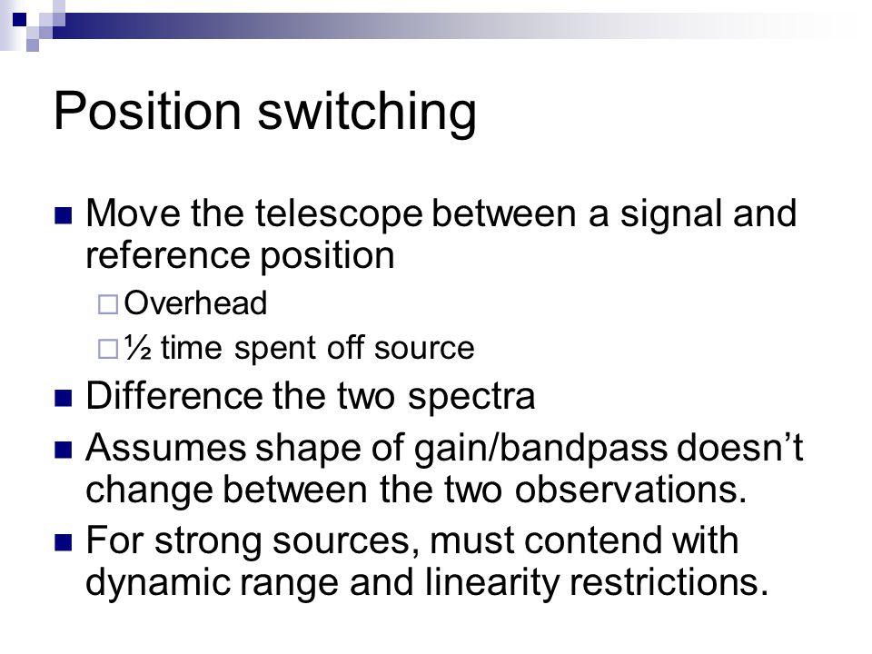 Position switching Move the telescope between a signal and reference position  Overhead  ½ time spent off source Difference the two spectra Assumes shape of gain/bandpass doesn't change between the two observations.