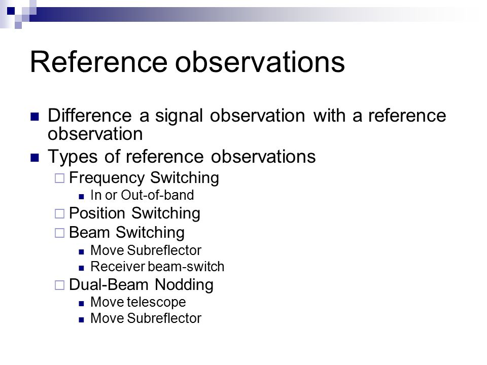Reference observations Difference a signal observation with a reference observation Types of reference observations  Frequency Switching In or Out-of-band  Position Switching  Beam Switching Move Subreflector Receiver beam-switch  Dual-Beam Nodding Move telescope Move Subreflector