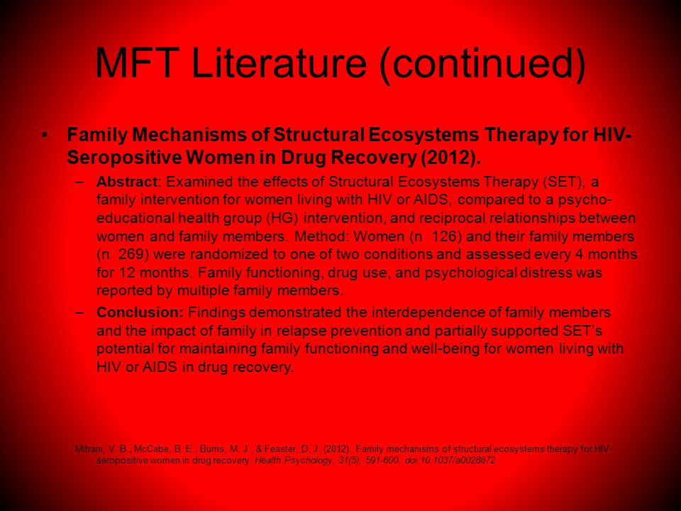 MFT Literature (continued ) Family Mechanisms of Structural Ecosystems Therapy for HIV- Seropositive Women in Drug Recovery (2012).