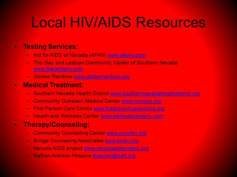 Local HIV/AIDS Resources Testing Services: –Aid for AIDS of Nevada (AFAN) www.afanlv.comwww.afanlv.com –The Gay and Lesbian Community Center of Southern Nevada www.thecenterlv.com www.thecenterlv.com –Golden Rainbow www.goldenrainbow.orgwww.goldenrainbow.org Medical Treatment: –Southern Nevada Health District www.southernnevadahealthdistrict.orgwww.southernnevadahealthdistrict.org –Community Outreach Medical Center www.nvcomc.orgwww.nvcomc.org –First Person Care Clinics www.firstpersoncareclinics.orgwww.firstpersoncareclinics.org –Health and Wellness Center www.wellnesscenterlv.comwww.wellnesscenterlv.com Therapy/Counseling: –Community Counseling Center www.cccofsn.orgwww.cccofsn.org –Bridge Counseling Associates www.bcalv.orgwww.bcalv.org –Nevada AIDS project www.nevadaaidsproject.orgwww.nevadaaidsproject.org –Nathan Adelson Hospice jmauceri@natt.orgjmauceri@natt.org