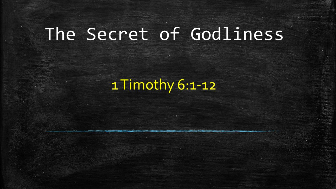The Secret of Godliness 1 Timothy 6:1-12