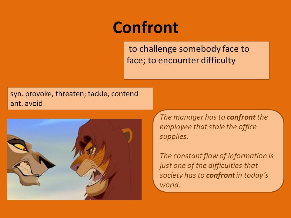 Confront to challenge somebody face to face; to encounter difficulty The manager has to confront the employee that stole the office supplies.