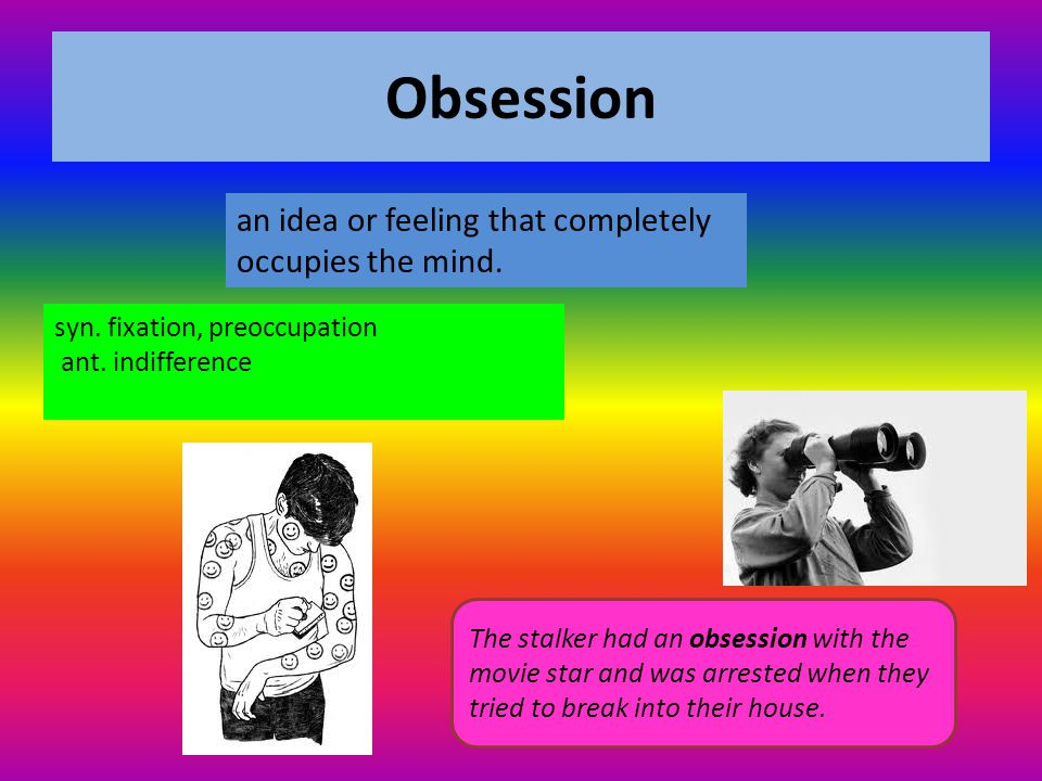 Obsession an idea or feeling that completely occupies the mind.