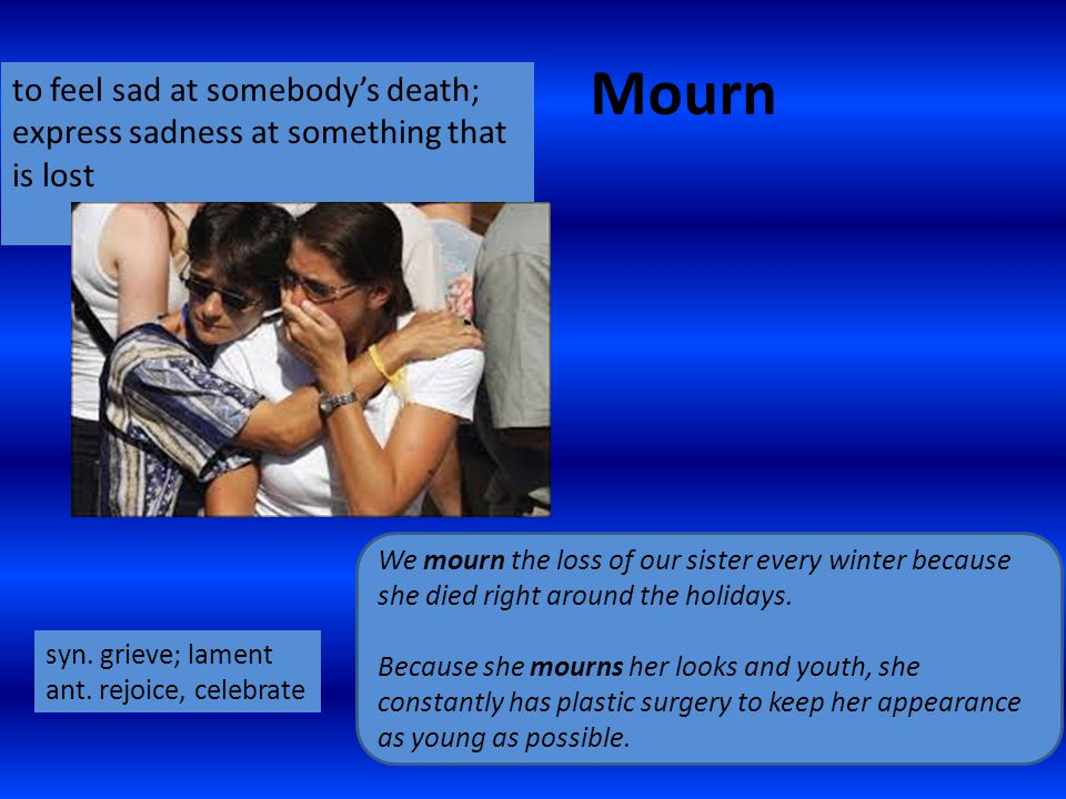 Mourn to feel sad at somebody's death; express sadness at something that is lost We mourn the loss of our sister every winter because she died right around the holidays.