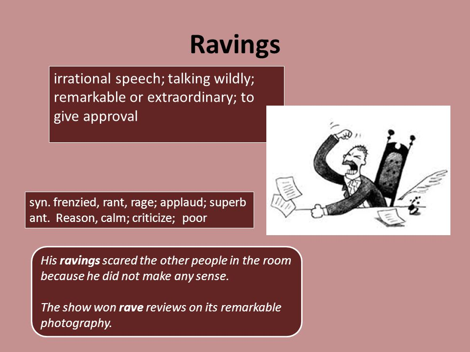 Ravings irrational speech; talking wildly; remarkable or extraordinary; to give approval His ravings scared the other people in the room because he did not make any sense.