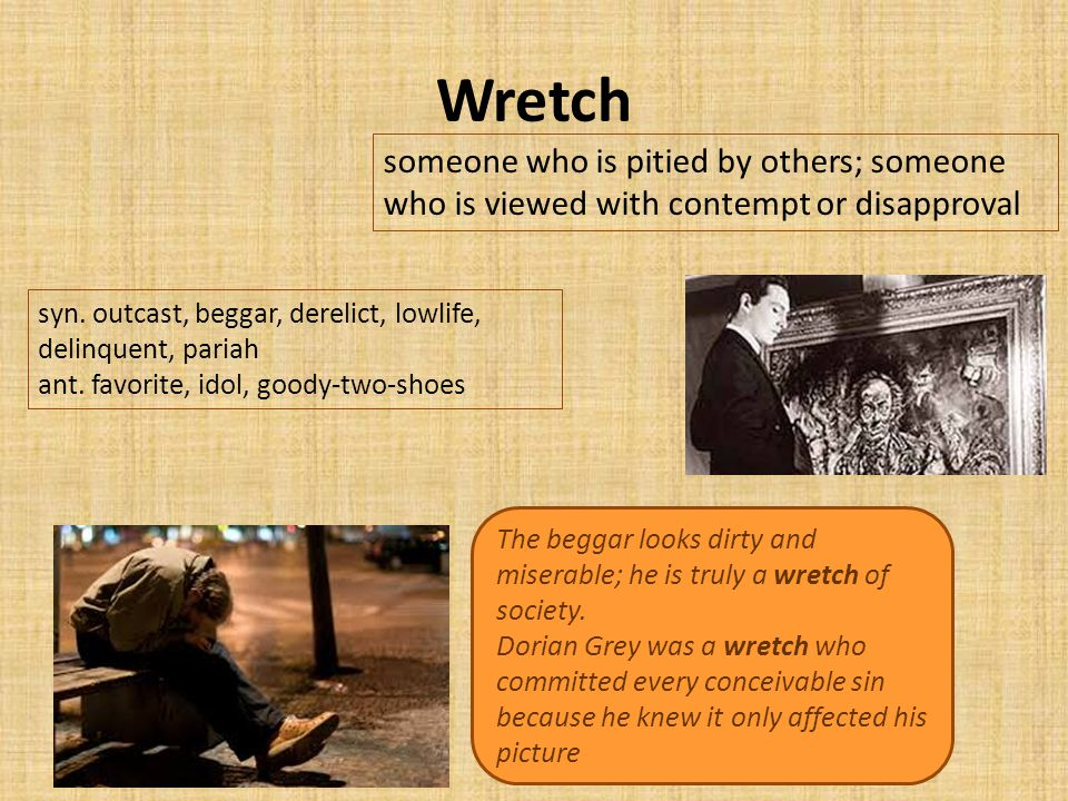 Wretch someone who is pitied by others; someone who is viewed with contempt or disapproval The beggar looks dirty and miserable; he is truly a wretch of society.