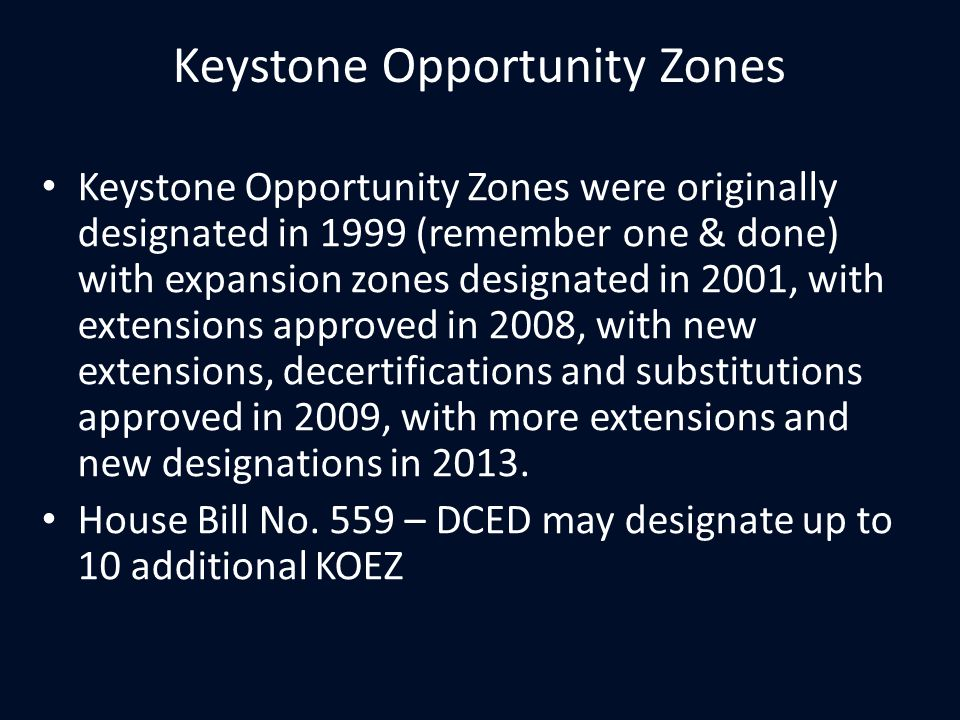 Keystone Opportunity Zones Keystone Opportunity Zones were originally designated in 1999 (remember one & done) with expansion zones designated in 2001, with extensions approved in 2008, with new extensions, decertifications and substitutions approved in 2009, with more extensions and new designations in 2013.