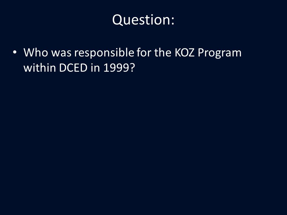 Question: Who was responsible for the KOZ Program within DCED in 1999