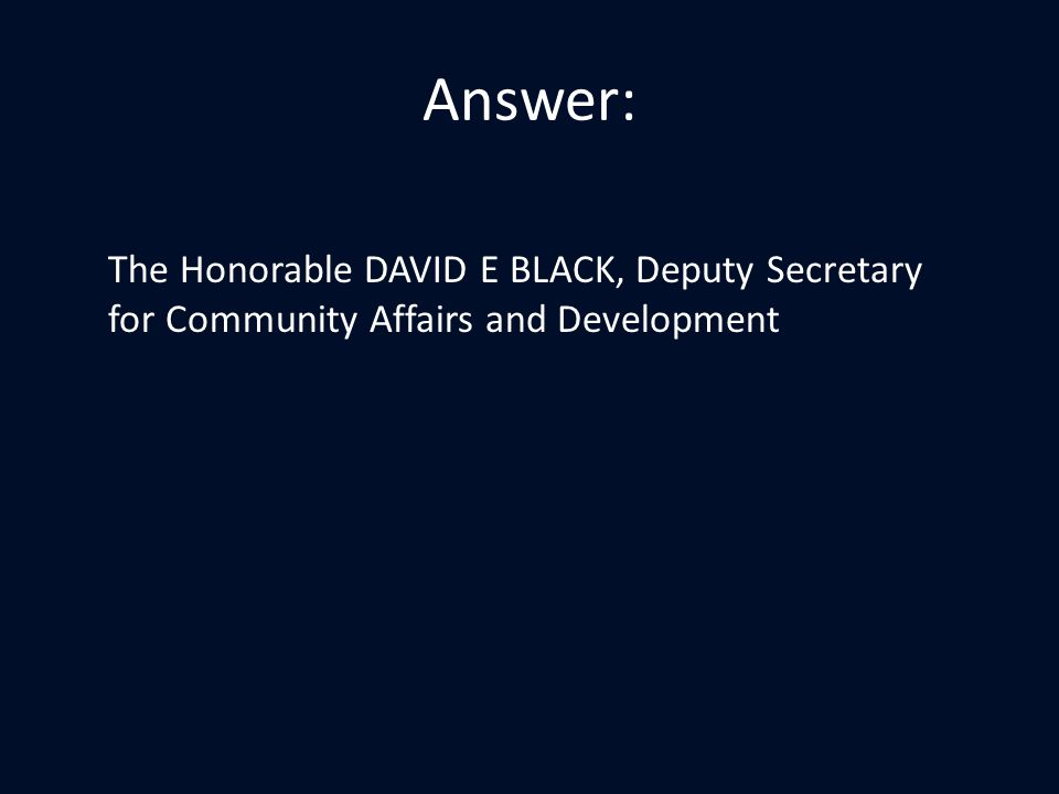 Answer: The Honorable DAVID E BLACK, Deputy Secretary for Community Affairs and Development