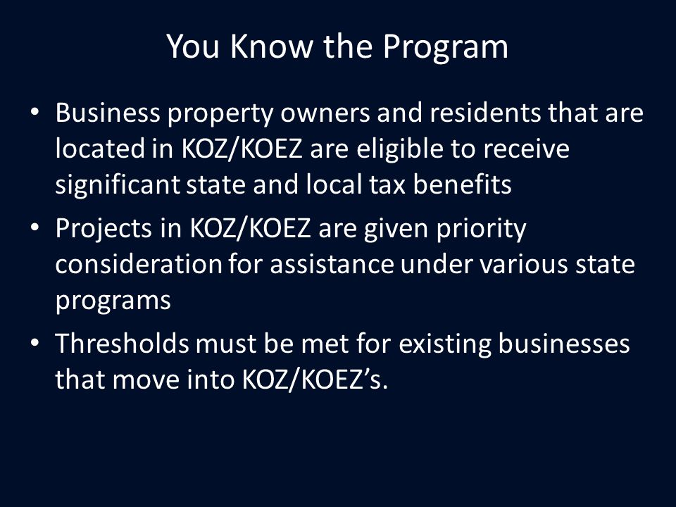 You Know the Program Business property owners and residents that are located in KOZ/KOEZ are eligible to receive significant state and local tax benefits Projects in KOZ/KOEZ are given priority consideration for assistance under various state programs Thresholds must be met for existing businesses that move into KOZ/KOEZ's.