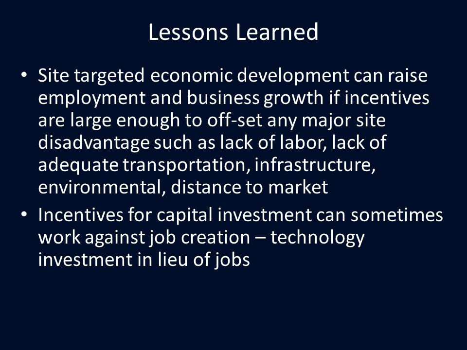 Lessons Learned Site targeted economic development can raise employment and business growth if incentives are large enough to off-set any major site disadvantage such as lack of labor, lack of adequate transportation, infrastructure, environmental, distance to market Incentives for capital investment can sometimes work against job creation – technology investment in lieu of jobs