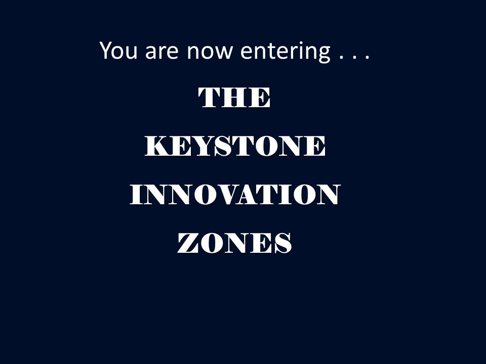 THE KEYSTONE INNOVATION ZONES You are now entering... THE KEYSTONE INNOVATION ZONES