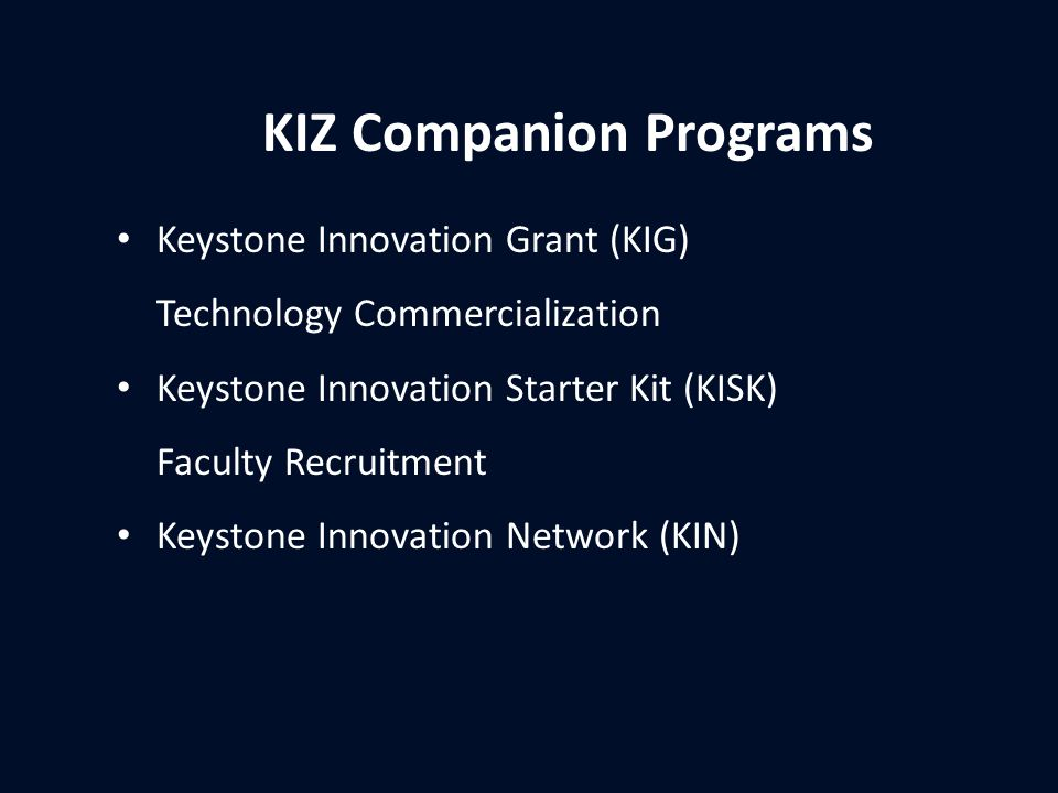 KIZ Companion Programs Keystone Innovation Grant (KIG) Technology Commercialization Keystone Innovation Starter Kit (KISK) Faculty Recruitment Keystone Innovation Network (KIN)
