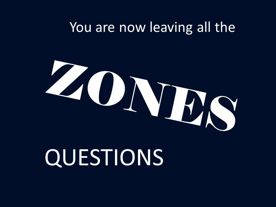 You are now leaving all the ZONES QUESTIONS