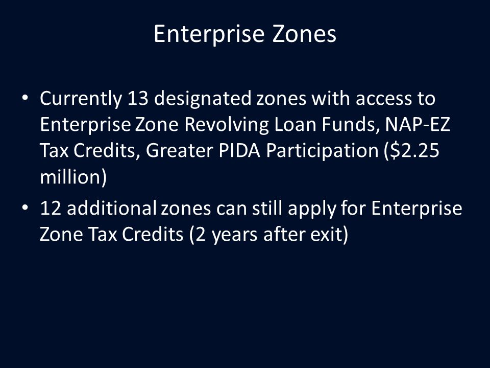 Enterprise Zones Currently 13 designated zones with access to Enterprise Zone Revolving Loan Funds, NAP-EZ Tax Credits, Greater PIDA Participation ($2.25 million) 12 additional zones can still apply for Enterprise Zone Tax Credits (2 years after exit)