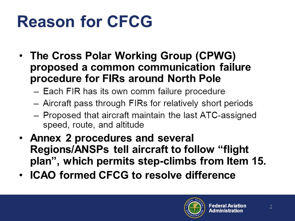 Federal Aviation Administration Reason for CFCG The Cross Polar Working Group (CPWG) proposed a common communication failure procedure for FIRs around North Pole –Each FIR has its own comm failure procedure –Aircraft pass through FIRs for relatively short periods –Proposed that aircraft maintain the last ATC-assigned speed, route, and altitude Annex 2 procedures and several Regions/ANSPs tell aircraft to follow flight plan , which permits step-climbs from Item 15.