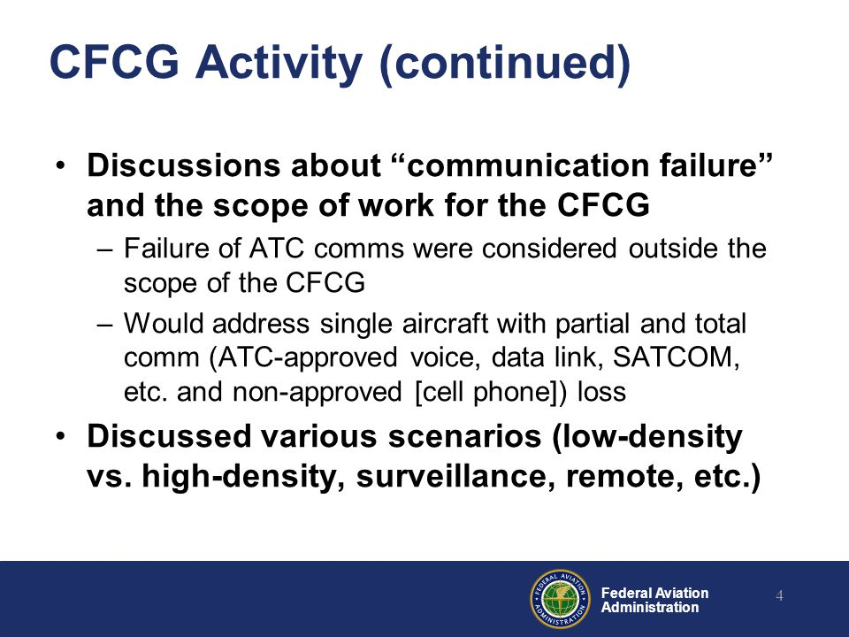 Federal Aviation Administration CFCG Activity (continued) Discussions about communication failure and the scope of work for the CFCG –Failure of ATC comms were considered outside the scope of the CFCG –Would address single aircraft with partial and total comm (ATC-approved voice, data link, SATCOM, etc.