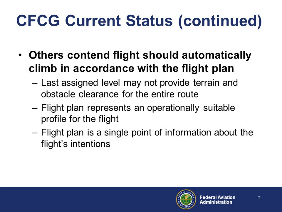 Federal Aviation Administration CFCG Current Status (continued) Others contend flight should automatically climb in accordance with the flight plan –Last assigned level may not provide terrain and obstacle clearance for the entire route –Flight plan represents an operationally suitable profile for the flight –Flight plan is a single point of information about the flight's intentions 7