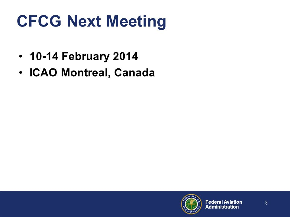 Federal Aviation Administration CFCG Next Meeting 10-14 February 2014 ICAO Montreal, Canada 8