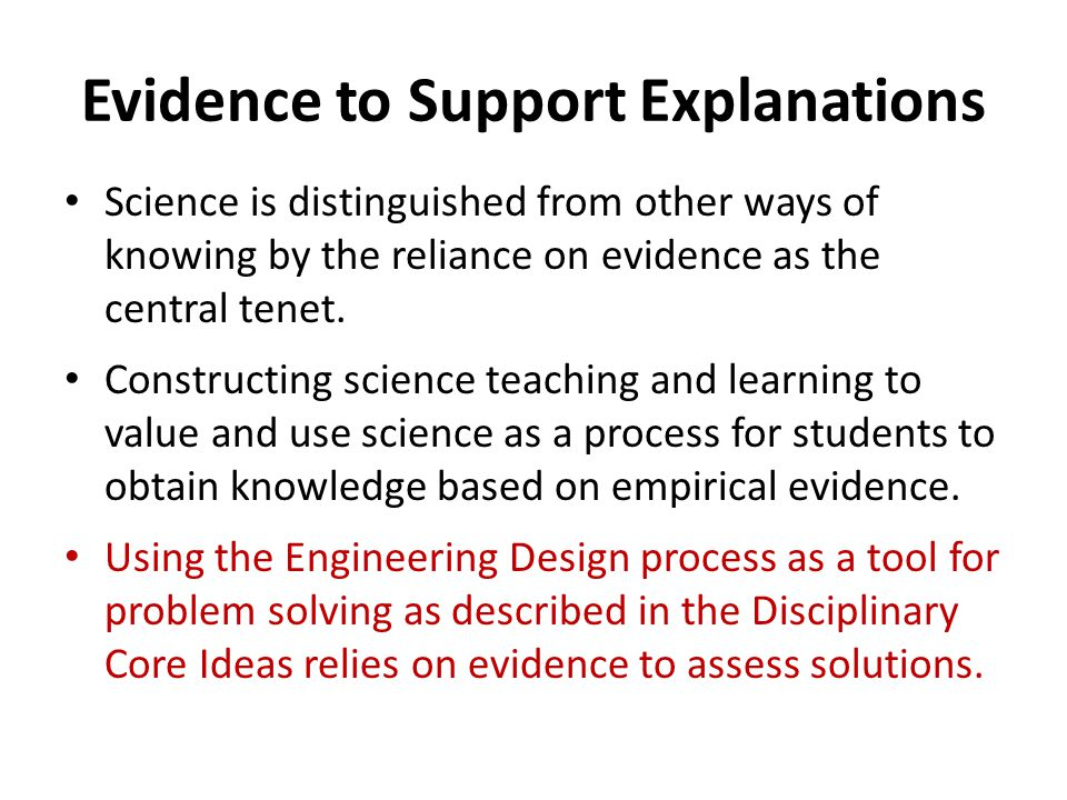Evidence to Support Explanations Science is distinguished from other ways of knowing by the reliance on evidence as the central tenet. Constructing sc