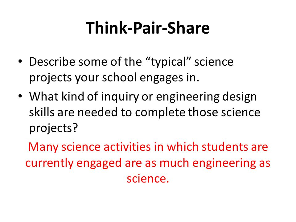 "Think-Pair-Share Describe some of the ""typical"" science projects your school engages in. What kind of inquiry or engineering design skills are needed"