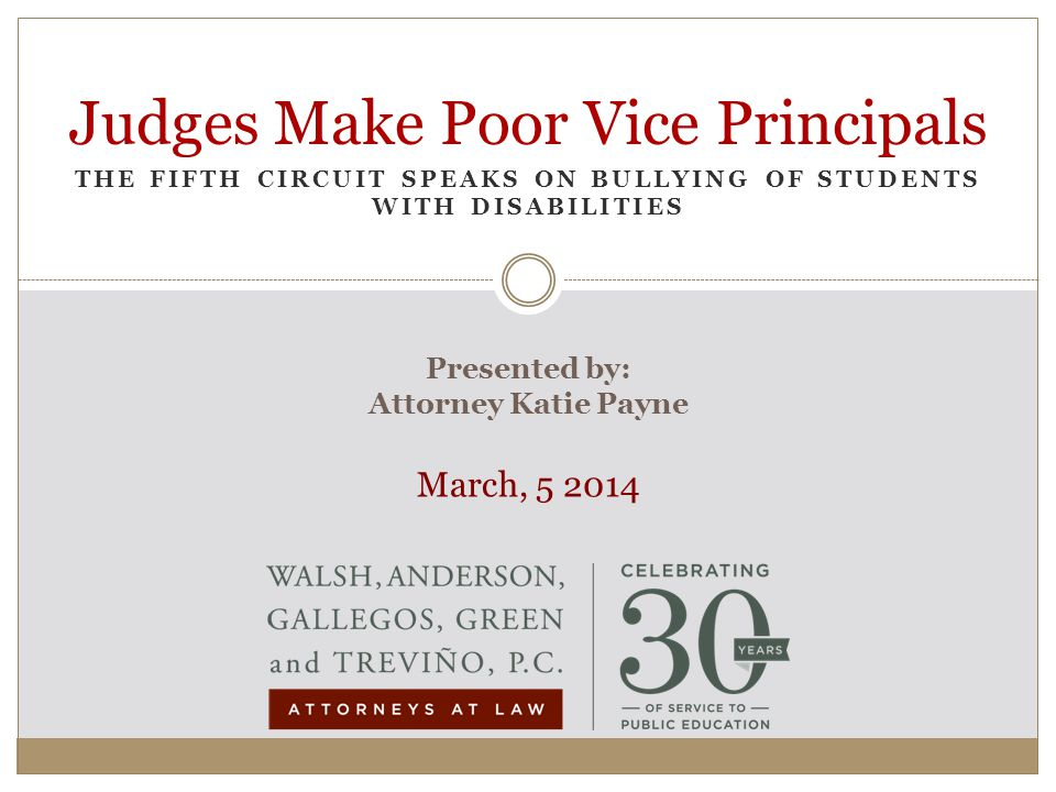 THE FIFTH CIRCUIT SPEAKS ON BULLYING OF STUDENTS WITH DISABILITIES Judges Make Poor Vice Principals Presented by: Attorney Katie Payne March, 5 2014