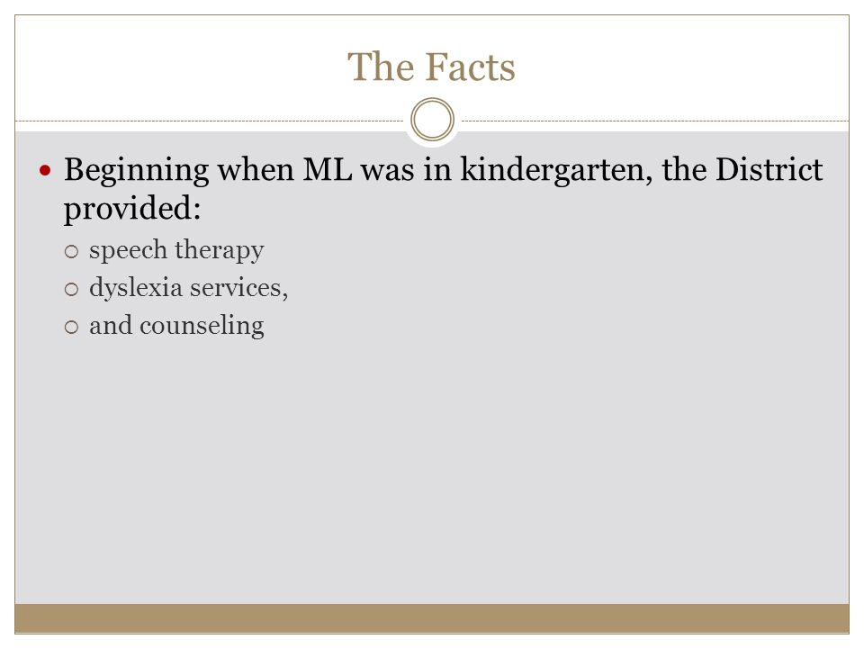 The Facts Beginning when ML was in kindergarten, the District provided:  speech therapy  dyslexia services,  and counseling