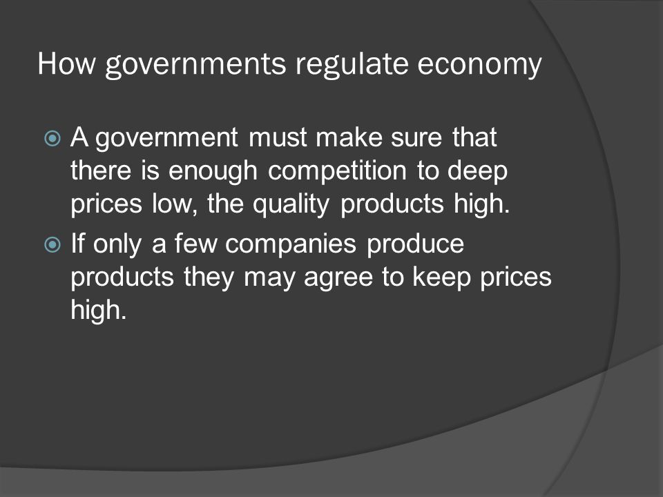 How governments regulate economy  A government must make sure that there is enough competition to deep prices low, the quality products high.