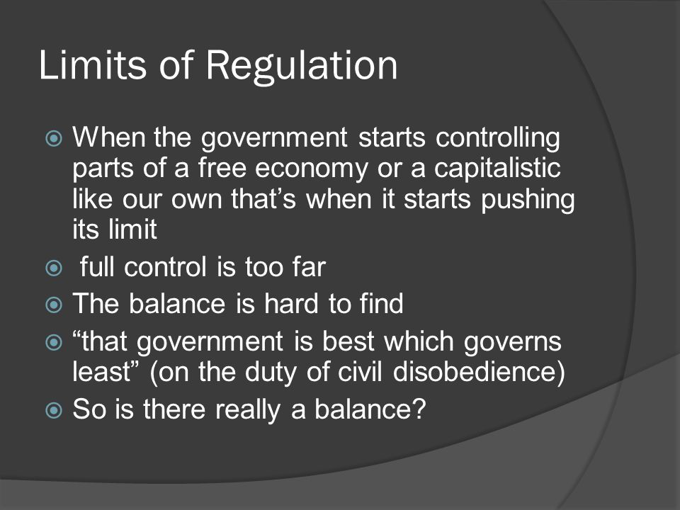 Limits of Regulation  When the government starts controlling parts of a free economy or a capitalistic like our own that's when it starts pushing its limit  full control is too far  The balance is hard to find  that government is best which governs least (on the duty of civil disobedience)  So is there really a balance