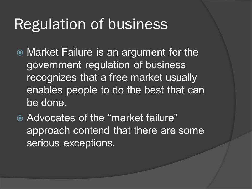 Regulation of business  Market Failure is an argument for the government regulation of business recognizes that a free market usually enables people to do the best that can be done.