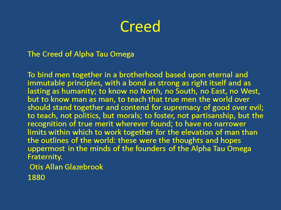 Creed The Creed of Alpha Tau Omega To bind men together in a brotherhood based upon eternal and immutable principles, with a bond as strong as right i