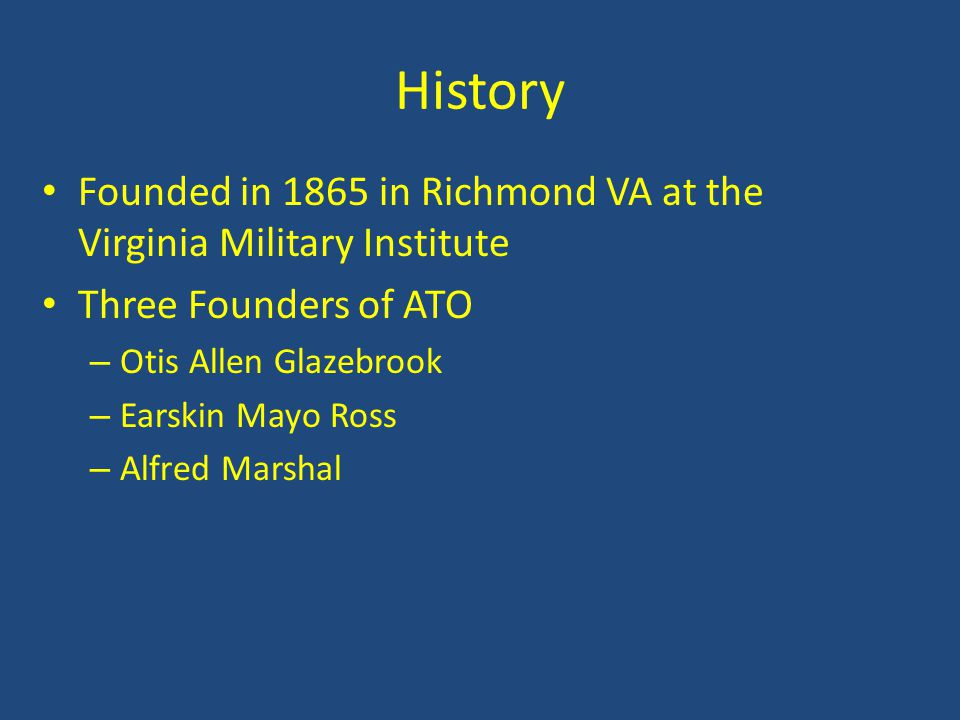 History Founded in 1865 in Richmond VA at the Virginia Military Institute Three Founders of ATO – Otis Allen Glazebrook – Earskin Mayo Ross – Alfred M