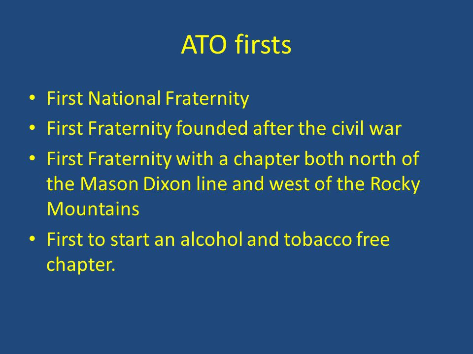 ATO firsts First National Fraternity First Fraternity founded after the civil war First Fraternity with a chapter both north of the Mason Dixon line a