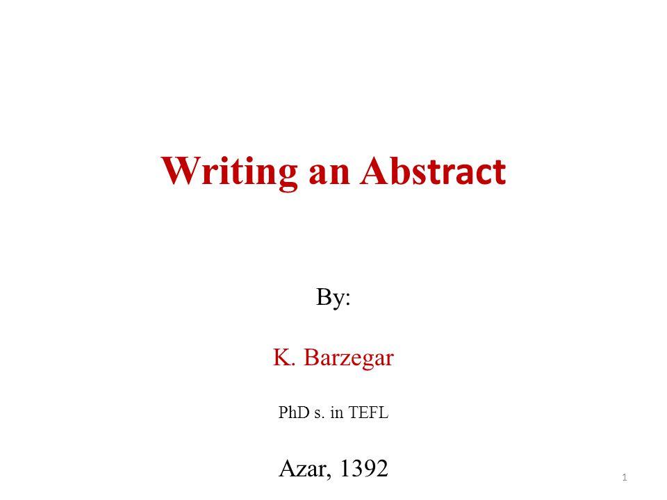Writing an Abs tract By: K. Barzegar PhD s. in TEFL Azar, 1392 1